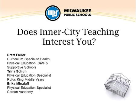 Does Inner-City Teaching Interest You? Brett Fuller Curriculum Specialist Health, Physical Education, Safe & Supportive Schools Trina Schuh Physical Education.