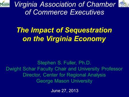 Virginia Association of Chamber of Commerce Executives June 27, 2013 The Impact of Sequestration on the Virginia Economy Stephen S. Fuller, Ph.D. Dwight.