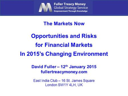 The Markets Now Opportunities and Risks for Financial Markets In 2015's Changing Environment David Fuller – 12 th January 2015 fullertreacymoney.com East.