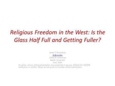 Religious Freedom in the West: Is the Glass Half Full and Getting Fuller? James T. Richardson CESNUR Conference Baylor University June, 2014.