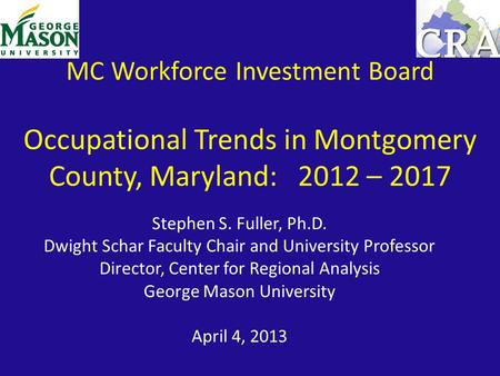 MC Workforce Investment Board Occupational Trends in Montgomery County, Maryland: 2012 – 2017 Stephen S. Fuller, Ph.D. Dwight Schar Faculty Chair and University.