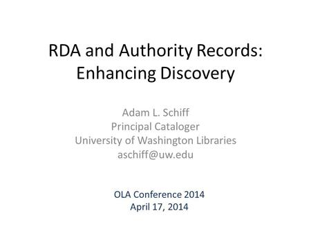 RDA and Authority Records: Enhancing Discovery Adam L. Schiff Principal Cataloger University of Washington Libraries OLA Conference 2014.