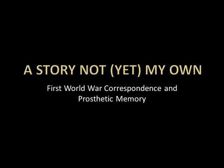 First World War Correspondence and Prosthetic Memory.