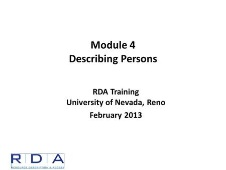 RDA Training University of Nevada, Reno February 2013 Module 4 Describing Persons.