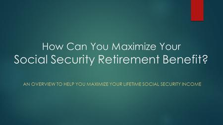 How Can You Maximize Your Social Security Retirement Benefit? AN OVERVIEW TO HELP YOU MAXIMIZE YOUR LIFETIME SOCIAL SECURITY INCOME.