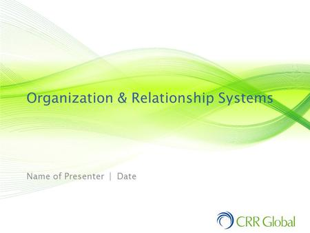Organization & Relationship Systems Name of Presenter | Date.