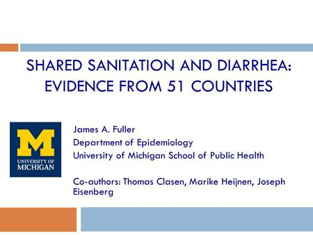 SHARED SANITATION AND DIARRHEA: EVIDENCE FROM 51 COUNTRIES James A. Fuller Department of Epidemiology University of Michigan School of Public Health Co-authors: