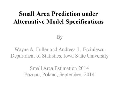 Small Area Prediction under Alternative Model Specifications By Wayne A. Fuller and Andreea L. Erciulescu Department of Statistics, Iowa State University.