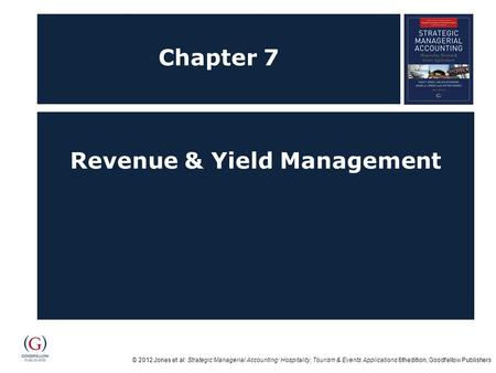 © 2012 Jones et al: Strategic Managerial Accounting: Hospitality, Tourism & Events Applications 6thedition, Goodfellow Publishers Chapter 7 Revenue & Yield.