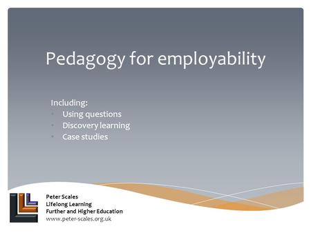 Pedagogy for employability Including: Using questions Discovery learning Case studies Peter Scales Lifelong Learning Further and Higher Education www.peter-scales.org.uk.