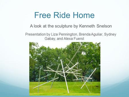 Free Ride Home A look at the sculpture by Kenneth Snelson Presentation by Liza Pennington, Brenda Aguliar, Sydney Gabay, and Alexa Fuerst.