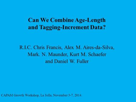 Can We Combine Age-Length and Tagging-Increment Data? CAPAM Growth Workshop, La Jolla, November 3-7, 2014. R.I.C. Chris Francis, Alex M. Aires-da-Silva,