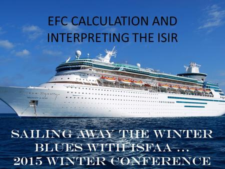 EFC CALCULATION AND INTERPRETING THE ISIR Sailing away the winter blues with ISFAA … 2015 Winter Conference.