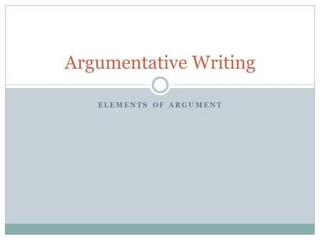 ELEMENTS OF ARGUMENT Argumentative Writing. The Claim Is the statement of belief or truth that is worthy of argument Is both debatable and defensible.