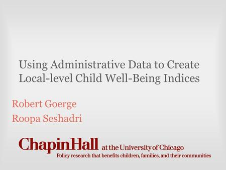 Using Administrative Data to Create Local-level Child Well-Being Indices Robert Goerge Roopa Seshadri.