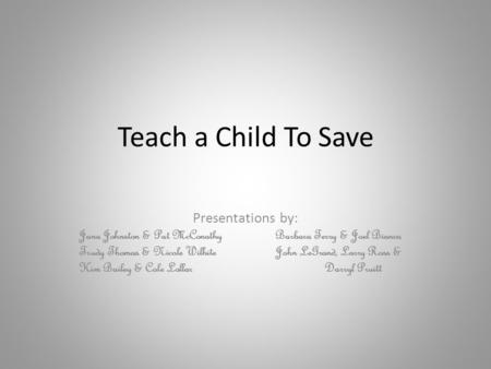 Teach a Child To Save Presentations by: Jana Johnston & Pat McConathyBarbara Terry & Joel Bianca Trudy Thomas & Nicole WilhiteJohn LeGrand, Larry Ross.