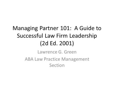 Managing Partner 101: A Guide to Successful Law Firm Leadership (2d Ed. 2001) Lawrence G. Green ABA Law Practice Management Section.