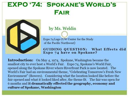 GUIDING QUESTION: What Effects did Expo 74 have on Spokane? EXPO '74: Spokane's World's Fair by Ms. Weldin Expo 74 Logo (UW Center for the Study of the.
