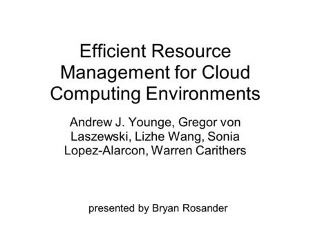 Efficient Resource Management for Cloud Computing Environments Andrew J. Younge, Gregor von Laszewski, Lizhe Wang, Sonia Lopez-Alarcon, Warren Carithers.