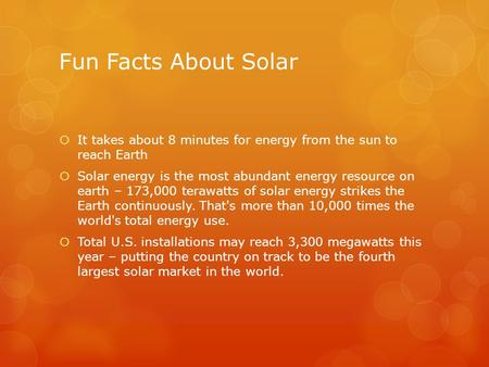 Fun Facts About Solar It takes about 8 minutes for energy from the sun to reach Earth Solar energy is the most abundant energy resource on earth – 173,000.