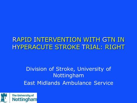 RAPID INTERVENTION WITH GTN IN HYPERACUTE STROKE TRIAL: RIGHT Division of Stroke, University of Nottingham East Midlands Ambulance Service.