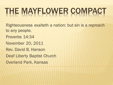 The Mayflower Compact Righteousness exalteth a nation: but sin is a reproach to any people. Proverbs 14:34 November 20, 2011 Rev. David B. Hanson Deaf.
