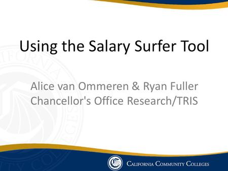 Using the Salary Surfer Tool Alice van Ommeren & Ryan Fuller Chancellor's Office Research/TRIS.