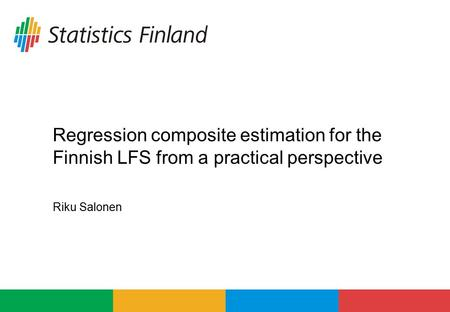 Riku Salonen Regression composite estimation for the Finnish LFS from a practical perspective.