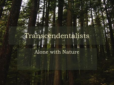 Transcendentalists Alone with Nature. What is Transcendentalism? Tenets (Beliefs) – Truth is in nature – Everyone can get it – Social knowledge different.