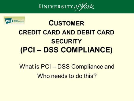 C USTOMER CREDIT CARD AND DEBIT CARD SECURITY (PCI – DSS COMPLIANCE) What is PCI – DSS Compliance and Who needs to do this?
