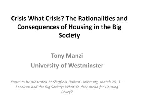Crisis What Crisis? The Rationalities and Consequences of Housing in the Big Society Tony Manzi University of Westminster Paper to be presented at Sheffield.