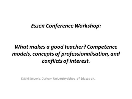 Essen Conference Workshop: What makes a good teacher? Competence models, concepts of professionalisation, and conflicts of interest. David Stevens, Durham.