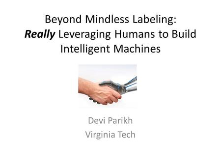 Beyond Mindless Labeling: Really Leveraging Humans to Build Intelligent Machines Devi Parikh Virginia Tech.