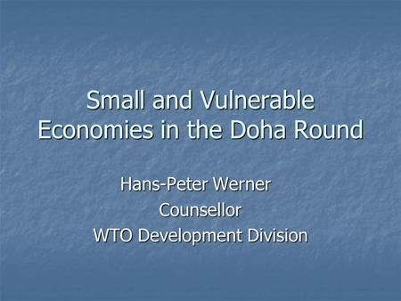 Small and Vulnerable Economies in the Doha Round Hans-Peter Werner Counsellor WTO Development Division.