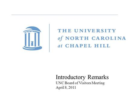 Introductory Remarks UNC Board of Visitors Meeting April 8, 2011.