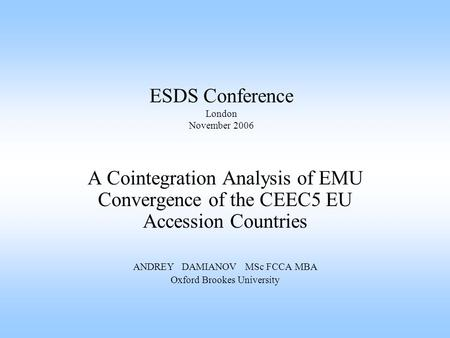 ESDS Conference London November 2006 A Cointegration Analysis of EMU Convergence of the CEEC5 EU Accession Countries ANDREY DAMIANOV MSc FCCA MBA Oxford.
