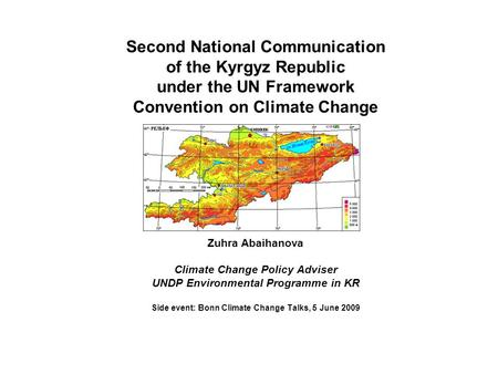 Second National Communication of the Kyrgyz Republic under the UN Framework Convention on Climate Change Zuhra Abaihanova Climate Change Policy Adviser.