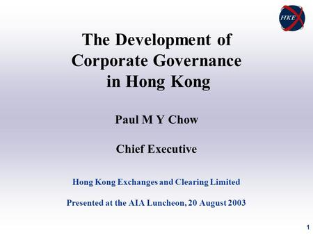 1 The Development of Corporate Governance in Hong Kong Paul M Y Chow Chief Executive Hong Kong Exchanges and Clearing Limited Presented at the AIA Luncheon,