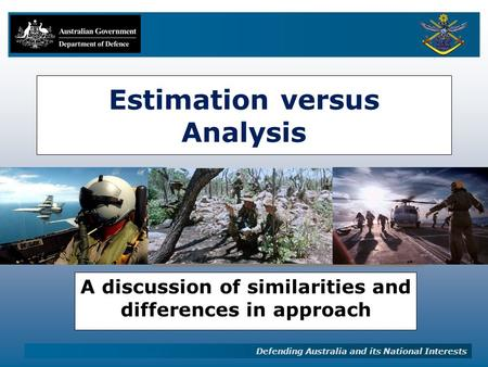 Defending Australia and its National Interests Estimation versus Analysis A discussion of similarities and differences in approach.