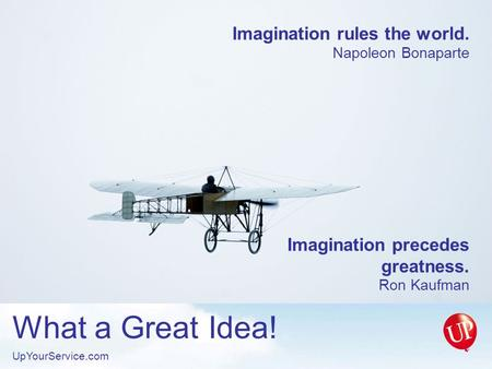 Imagination rules the world. Napoleon Bonaparte Imagination precedes greatness. Ron Kaufman What a Great Idea! UpYourService.com.