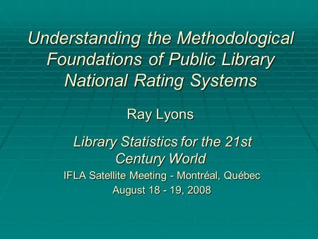 Understanding the Methodological Foundations of Public Library National Rating Systems Ray Lyons Library Statistics for the 21st Century World IFLA Satellite.
