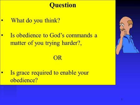 1 Question What do you think? Is obedience to God's commands a matter of you trying harder?, OR Is grace required to enable your obedience?