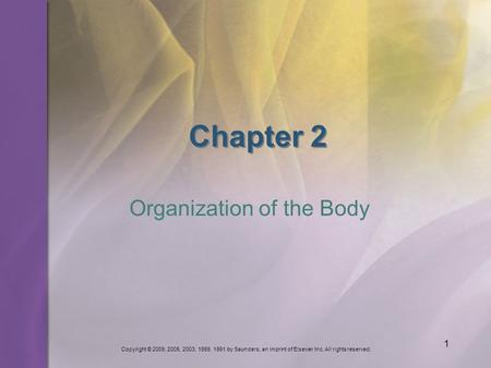Copyright © 2009, 2005, 2003, 1999, 1991 by Saunders, an imprint of Elsevier Inc. All rights reserved. 1 Chapter 2 Organization of the Body.