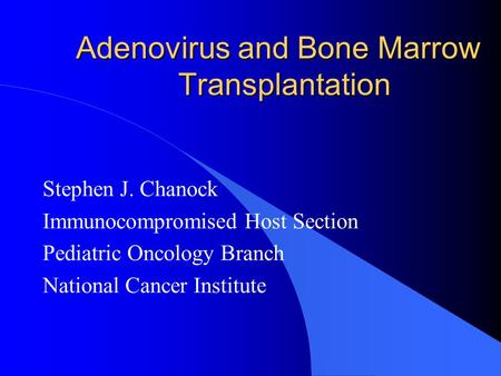 Adenovirus and Bone Marrow Transplantation Stephen J. Chanock Immunocompromised Host Section Pediatric Oncology Branch National Cancer Institute.