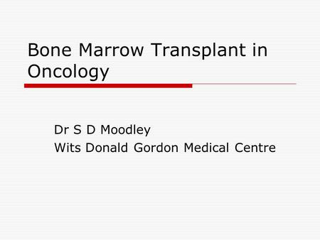 Bone Marrow Transplant in Oncology Dr S D Moodley Wits Donald Gordon Medical Centre.