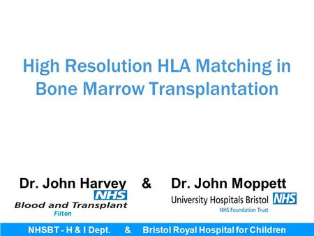 High Resolution HLA Matching in Bone Marrow Transplantation Dr. John Harvey & Dr. John Moppett NHSBT - H & I Dept. & Bristol Royal Hospital for Children.