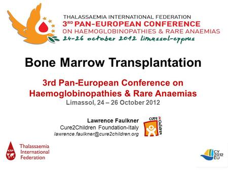 Bone Marrow Transplantation 3rd Pan-European Conference on Haemoglobinopathies & Rare Anaemias Limassol, 24 – 26 October 2012 Lawrence Faulkner Cure2Children.