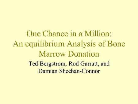 One Chance in a Million: An equilibrium Analysis of Bone Marrow Donation Ted Bergstrom, Rod Garratt, and Damian Sheehan-Connor.