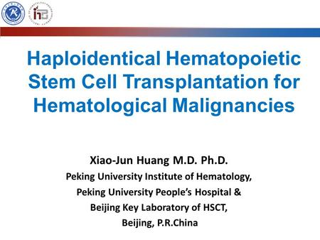 Haploidentical Hematopoietic Stem Cell Transplantation for Hematological Malignancies Xiao-Jun Huang M.D. Ph.D. Peking University Institute of Hematology,