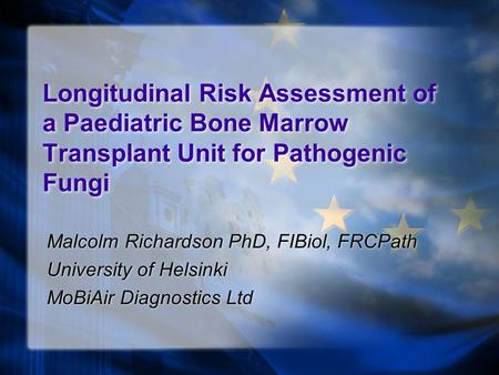 Longitudinal Risk Assessment of a Paediatric Bone Marrow Transplant Unit for Pathogenic Fungi Malcolm Richardson PhD, FIBiol, FRCPath University of Helsinki.